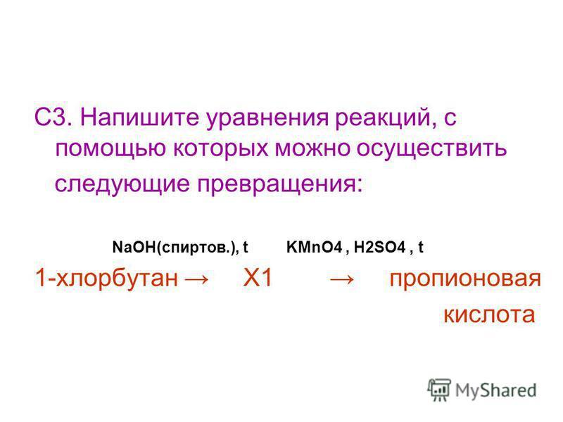 С3. Напишите уравнения реакций, с помощью которых можно осуществить следующие превращения: NaOH(спиртов.), t KMnO4, H2SO4, t 1-хлорбутан X1 пропионовая кислота