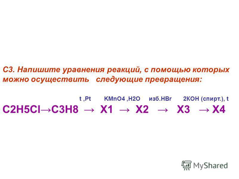 С3. Напишите уравнения реакций, с помощью которых можно осуществить следующие превращения: t,Pt KMnO4,H2O изб.HBr 2КОН (спирт.), t С2H5ClC3H8 X1 X2 X3 Х4