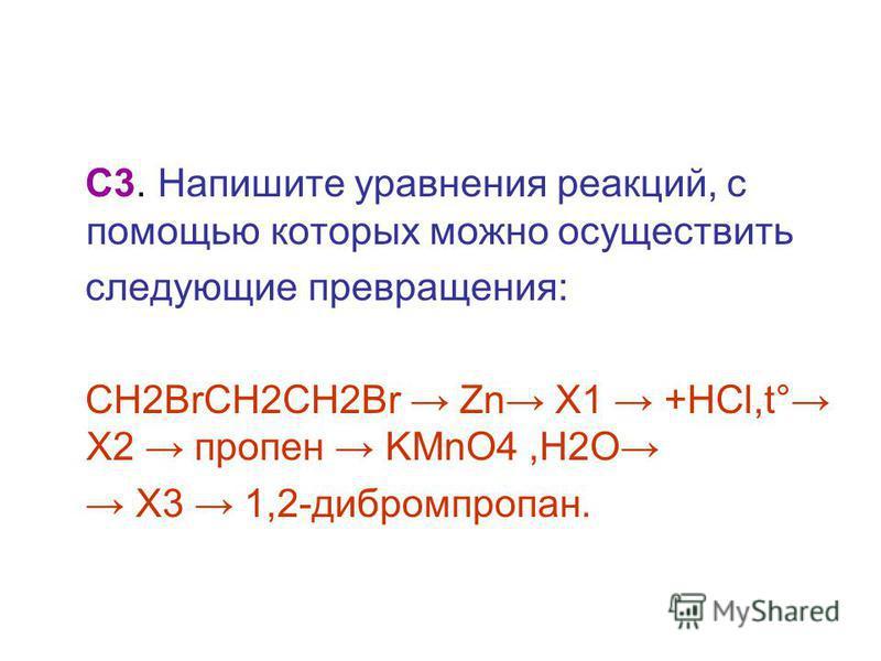 С3. Напишите уравнения реакций, с помощью которых можно осуществить следующие превращения: CH2BrCH2CH2Br Zn X1 +HCl,t° X2 пропен KMnO4,H2O X3 1,2-дибромпропан.