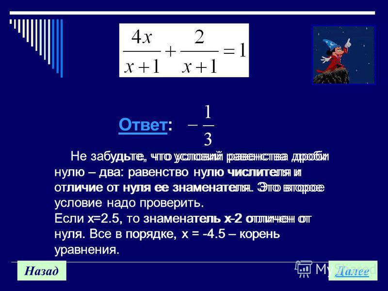 Назад Далее Не забудьте, что условий равенства дроби нулю – два: равенство нулю числителя и отличие от нуля ее знаменателя. Это второе условие надо проверить. Если х=2.5, то знаменатель х-2 отличен от нуля. Все в порядке, х = -4.5 – корень уравнения.
