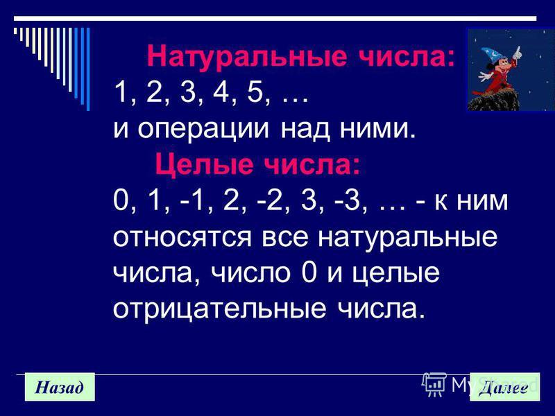Назад Далее Натуральные числа: 1, 2, 3, 4, 5, … и операции над ними. Целые числа: 0, 1, -1, 2, -2, 3, -3, … - к ним относятся все натуральные числа, число 0 и целые отрицательные числа.