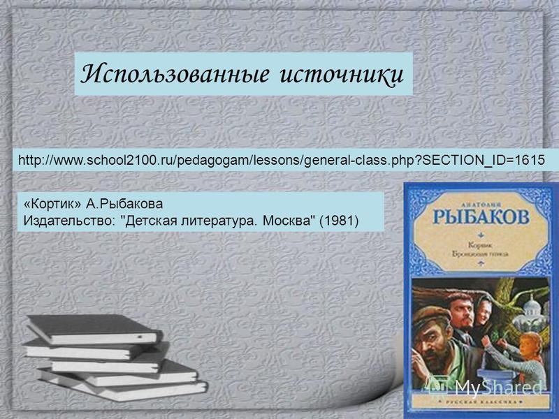 Использованные источники http://www.school2100.ru/pedagogam/lessons/general-class.php?SECTION_ID=1615 «Кортик» А.Рыбакова Издательство: Детская литература. Москва (1981)