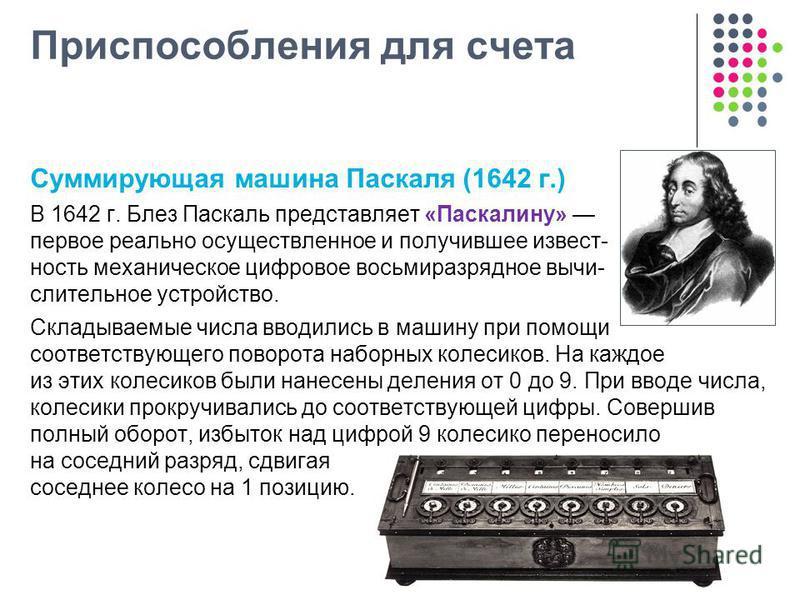Приспособления для счета Суммирующая машина Паскаля (1642 г.) В 1642 г. Блез Паскаль представляет «Паскалину» первое реально осуществленное и получившее известность механическое цифровое восьмиразрядное вычислительное устройство. Складываемые числа в