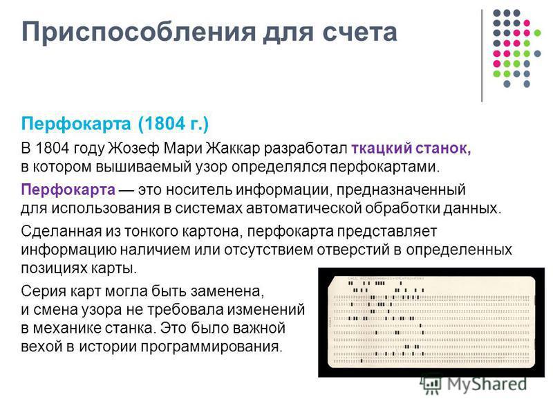 Приспособления для счета Перфокарта (1804 г.) В 1804 году Жозеф Мари Жаккар разработал ткацкий станок, в котором вышиваемый узор определялся перфокартами. Перфокарта это носитель информации, предназначенный для использования в системах автоматической
