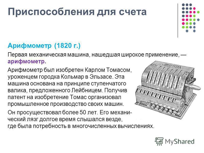 Приспособления для счета Арифмометр (1820 г.) Первая механическая машина, нашедшая широкое применение, арифмометр. Арифмометр был изобретен Карлом Томасом, уроженцем городка Кольмар в Эльзасе. Эта машина основана на принципе ступенчатого валика, пред