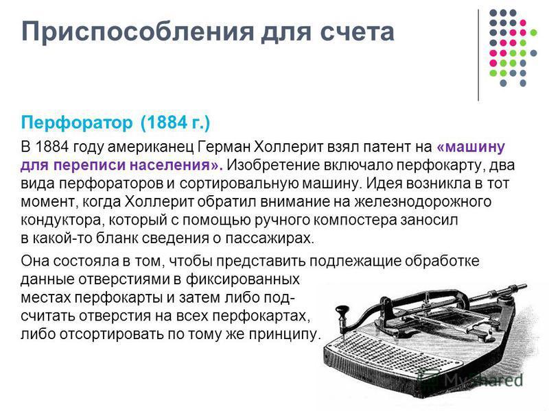 Приспособления для счета Перфоратор (1884 г.) В 1884 году американец Герман Холлерит взял патент на «машину для переписи населения». Изобретение включало перфокарту, два вида перфораторов и сортировальную машину. Идея возникла в тот момент, когда Хол