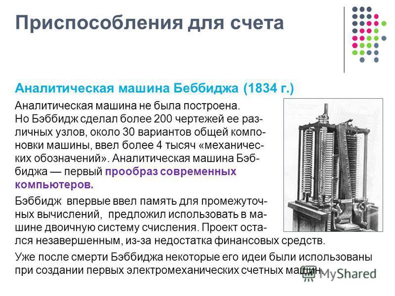 Приспособления для счета Аналитическая машина Беббиджа (1834 г.) Аналитическая машина не была построена. Но Бэббидж сделал более 200 чертежей ее раз- личных узлов, около 30 вариантов общей компоновки машины, ввел более 4 тысяч «механических обозначен