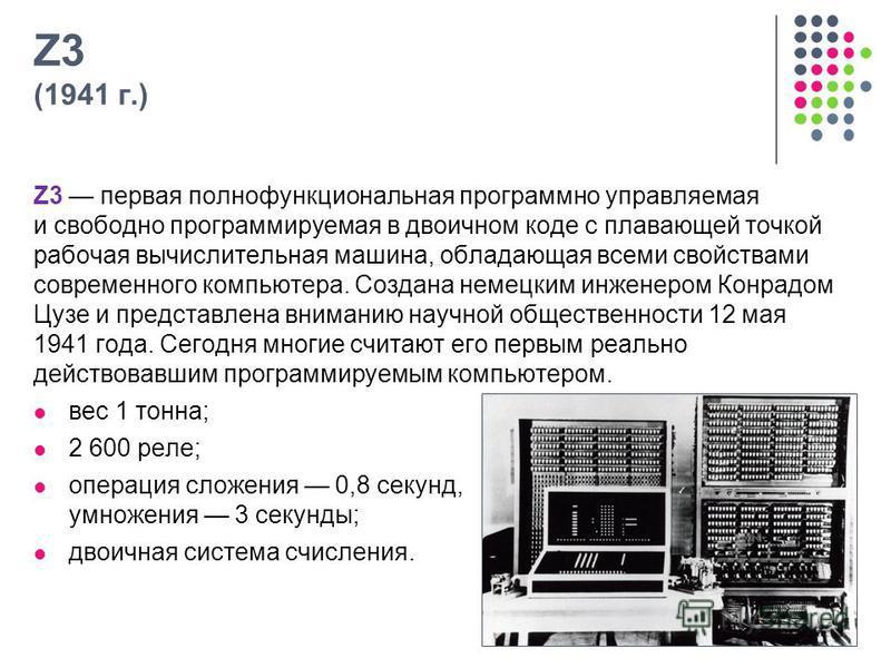 Z3 (1941 г.) Z3 первая полнофункциональная программно управляемая и свободно программируемая в двоичном коде с плавающей точкой рабочая вычислительная машина, обладающая всеми свойствами современного компьютера. Создана немецким инженером Конрадом Цу