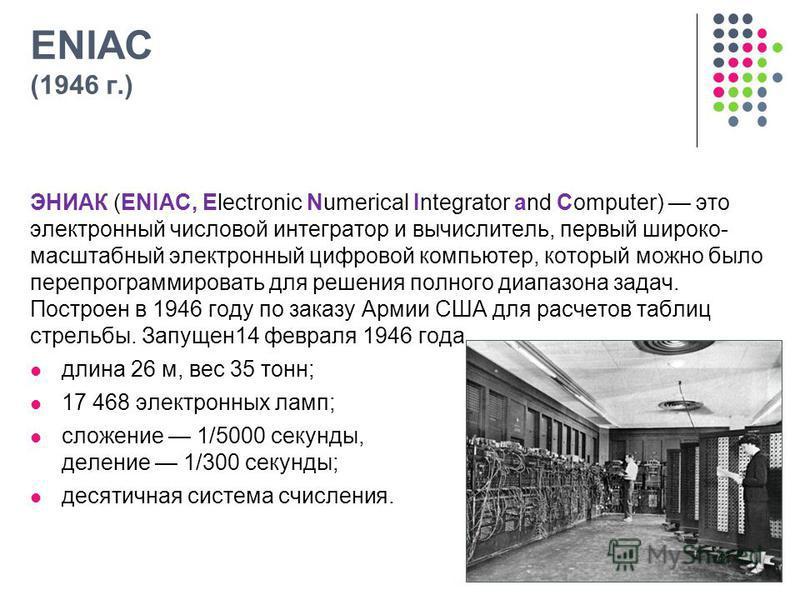 ENIAC (1946 г.) ЭНИАК (ENIAC, Electronic Numerical Integrator and Computer) это электронный числовой интегратор и вычислитель, первый широко- масштабный электронный цифровой компьютер, который можно было перепрограммировать для решения полного диапаз