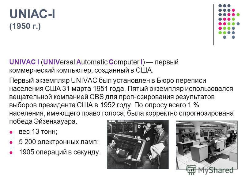 UNIAC-I (1950 г.) UNIVAC I (UNIVersal Automatic Computer I) первый коммерческий компьютер, созданный в США. Первый экземпляр UNIVAC был установлен в Бюро переписи населения США 31 марта 1951 года. Пятый экземпляр использовался вещательной компанией C