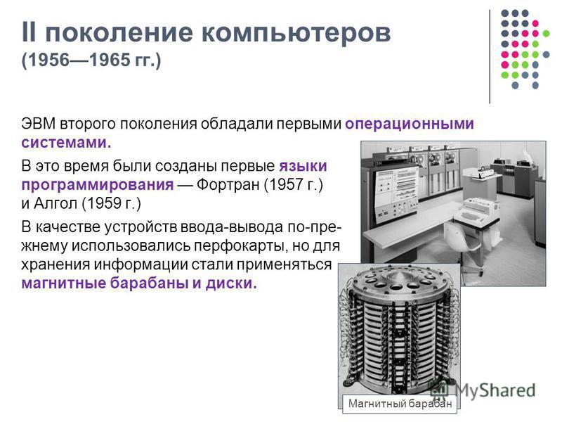 II поколение компьютеров (19561965 гг.) ЭВМ второго поколения обладали первыми операционными системами. В это время были созданы первые языки программирования Фортран (1957 г.) и Алгол (1959 г.) В качестве устройств ввода-вывода по-пре- жнему использ