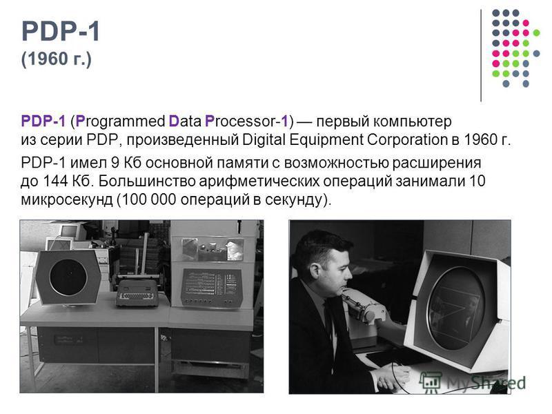 PDP-1 (1960 г.) PDP-1 (Programmed Data Processor-1) первый компьютер из серии PDP, произведенный Digital Equipment Corporation в 1960 г. PDP-1 имел 9 Кб основной памяти с возможностью расширения до 144 Кб. Большинство арифметических операций занимали