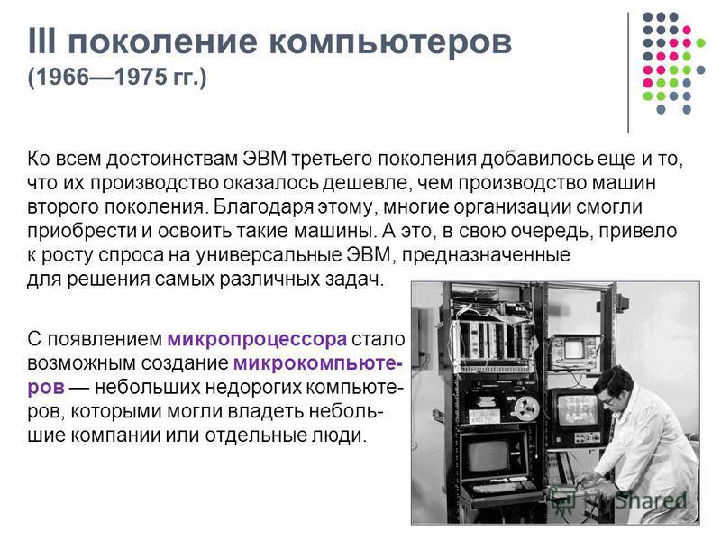 III поколение компьютеров (19661975 гг.) Ко всем достоинствам ЭВМ третьего поколения добавилось еще и то, что их производство оказалось дешевле, чем производство машин второго поколения. Благодаря этому, многие организации смогли приобрести и освоить
