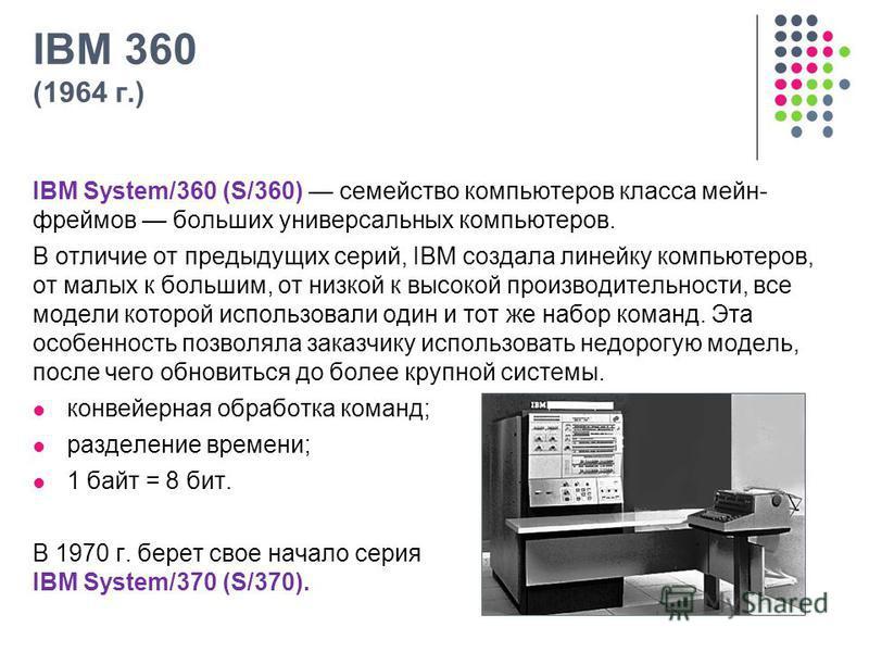 IBM 360 (1964 г.) IBM System/360 (S/360) семейство компьютеров класса мейн- фреймов больших универсальных компьютеров. В отличие от предыдущих серий, IBM создала линейку компьютеров, от малых к большим, от низкой к высокой производительности, все мод