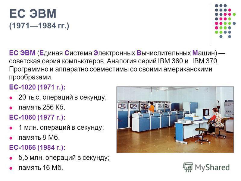 ЕС ЭВМ (19711984 гг.) ЕС ЭВМ (Единая Система Электронных Вычислительных Машин) советская серия компьютеров. Аналогия серий IBM 360 и IBM 370. Программно и аппаратно совместимы со своими американскими прообразами. ЕС-1020 (1971 г.): 20 тыс. операций в