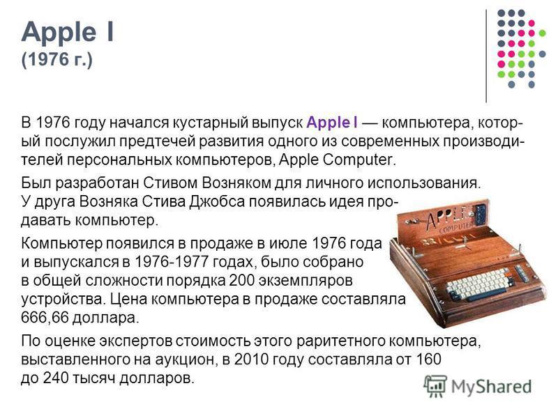 Apple I (1976 г.) В 1976 году начался кустарный выпуск Apple I компьютера, котор- ый послужил предтечей развития одного из современных производи- телей персональных компьютеров, Apple Computer. Был разработан Стивом Возняком для личного использования