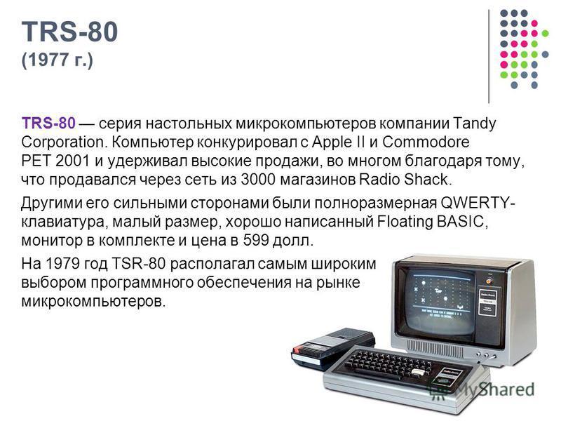 TRS-80 (1977 г.) TRS-80 серия настольных микрокомпьютеров компании Tandy Corporation. Компьютер конкурировал с Apple II и Commodore PET 2001 и удерживал высокие продажи, во многом благодаря тому, что продавался через сеть из 3000 магазинов Radio Shac