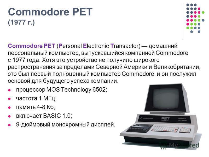 Commodore PET (1977 г.) Commodore PET (Personal Electronic Transactor) домашний персональный компьютер, выпускавшийся компанией Commodore с 1977 года. Хотя это устройство не получило широкого распространения за пределами Северной Америки и Великобрит