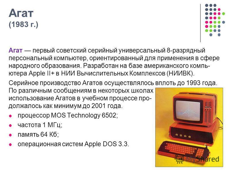 Агат (1983 г.) Агат первый советский серийный универсальный 8-разрядный персональный компьютер, ориентированный для применения в сфере народного образования. Разработан на базе американского компь- ютера Apple II+ в НИИ Вычислительных Комплексов (НИИ