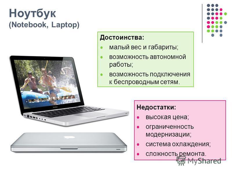 Ноутбук (Notebook, Laptop) Достоинства: малый вес и габариты; возможность автономной работы; возможность подключения к беспроводным сетям. Недостатки: высокая цена; ограниченность модернизации; система охлаждения; сложность ремонта.