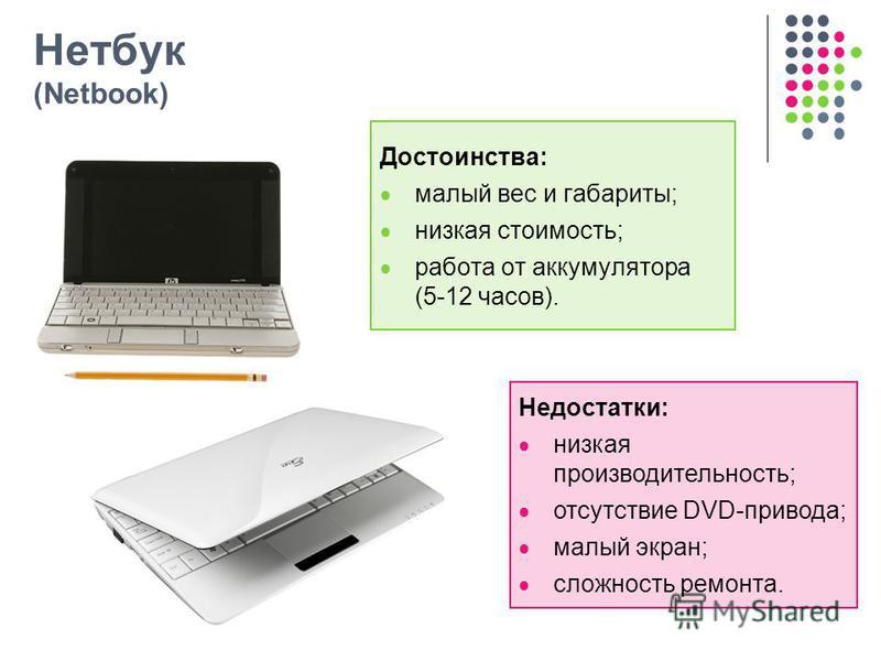 Нетбук (Netbook) Достоинства: малый вес и габариты; низкая стоимость; работа от аккумулятора (5-12 часов). Недостатки: низкая производительность; отсутствие DVD-привода; малый экран; сложность ремонта.