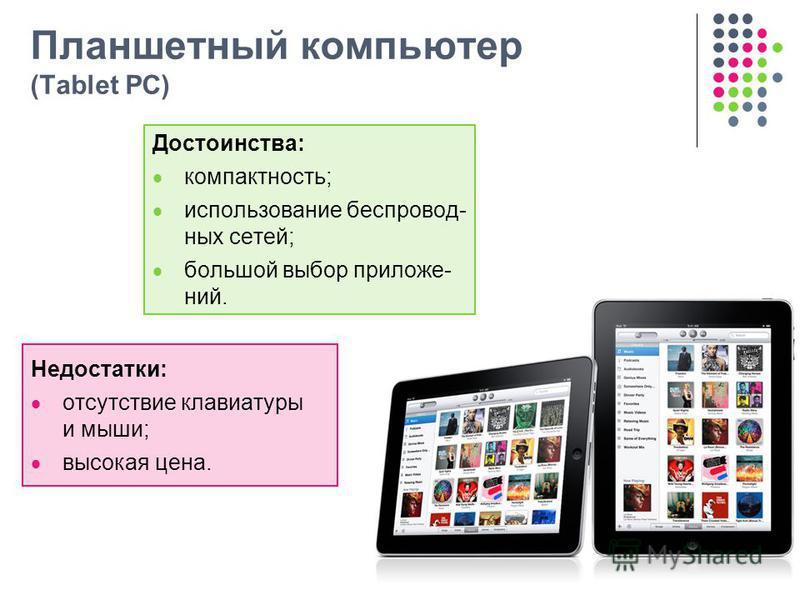 Планшетный компьютер (Tablet PC) Достоинства: компактность; использование беспровод- ных сетей; большой выбор приложе- ний. Недостатки: отсутствие клавиатуры и мыши; высокая цена.
