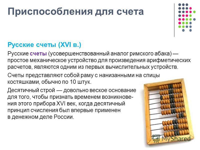 Приспособления для счета Русские счеты (XVI в.) Русские счеты (усовершенствованный аналог римского абака) простое механическое устройство для произведения арифметических расчетов, являются одним из первых вычислительных устройств. Счеты представляют
