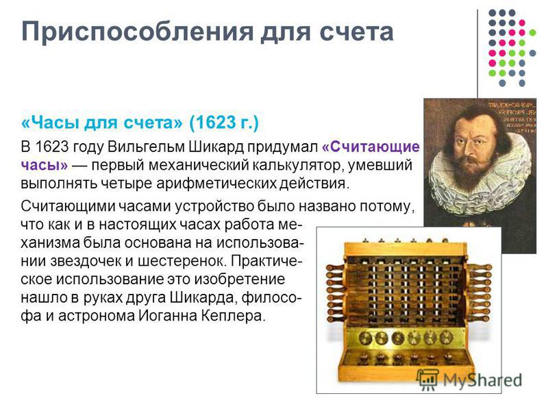 Приспособления для счета «Часы для счета» (1623 г.) В 1623 году Вильгельм Шикард придумал «Считающие часы» первый механический калькулятор, умевший выполнять четыре арифметических действия. Считающими часами устройство было названо потому, что как и