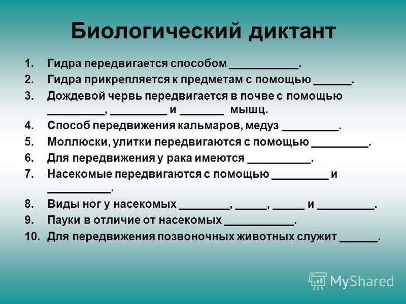 Биологический диктант 1. Гидра передвигается способом ___________. 2. Гидра прикрепляется к предметам с помощью ______. 3. Дождевой червь передвигается в почве с помощью _________, _________ и _______ мышц. 4. Способ передвижения кальмаров, медуз ___