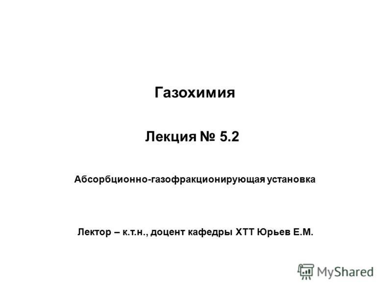 Лекция 5.2 Лектор – к.т.н., доцент кафедры ХТТ Юрьев Е.М. Абсорбционно-газофракционирующая установка Газохимия