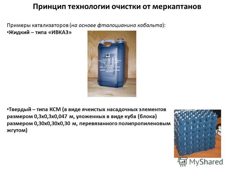 Принцип технологии очистки от меркаптанов Примеры катализаторов (на основе фталоцианина кобальта): Жидкий – типа «ИВКАЗ» Твердый – типа КСМ (в виде ячеистых насадочных элементов размером 0,3 х 0,3 х 0,047 м, уложенных в виде куба (блока) размером 0,3