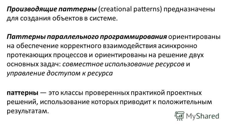 Производящие паттерны (creational patterns) предназначены для создания объектов в системе. Паттерны параллельного программирования ориентированы на обеспечение корректного взаимодействия асинхронно протекающих процессов и ориентированы на решение дву