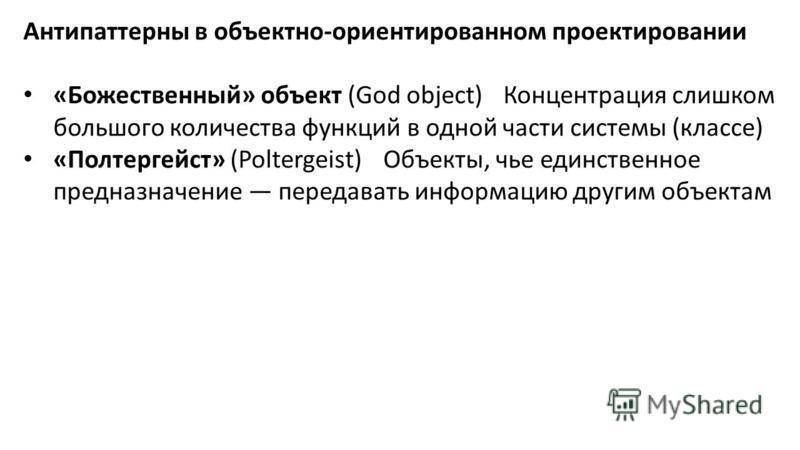 Антипаттерны в объектно-ориентированном проектировании «Божественный» объект (God object)Концентрация слишком большого количества функций в одной части системы (классе) «Полтергейст» (Poltergeist)Объекты, чье единственное предназначение передавать ин