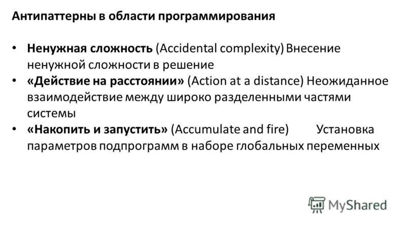 Антипаттерны в области программирования Ненужная сложность (Accidental complexity)Внесение ненужной сложности в решение «Действие на расстоянии» (Action at a distance) Неожиданное взаимодействие между широко разделенными частями системы «Накопить и з