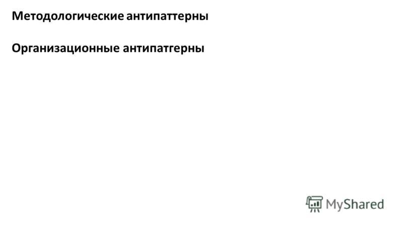 Методологические антипаттерны Организационные антипатгерны