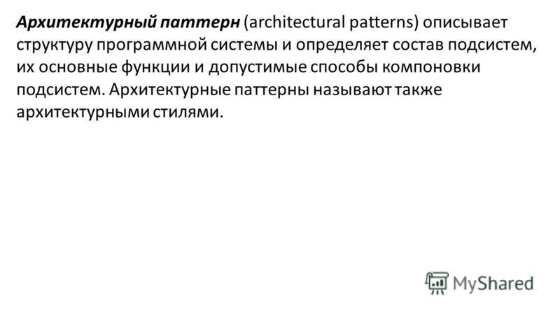 Архитектурный паттерн (architectural patterns) описывает структуру программной системы и определяет состав подсистем, их основные функции и допустимые способы компоновки подсистем. Архитектурные паттерны называют также архитектурными стилями.