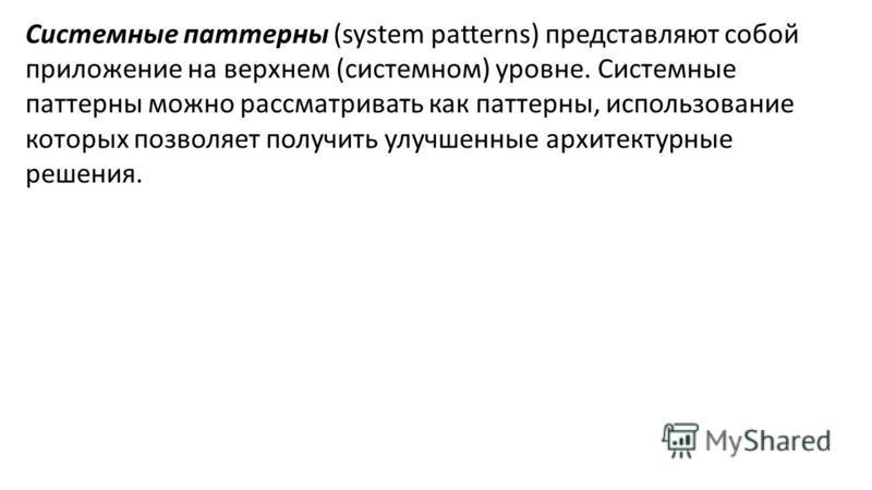 Системные паттерны (system patterns) представляют собой приложение на верхнем (системном) уровне. Системные паттерны можно рассматривать как паттерны, использование которых позволяет получить улучшенные архитектурные решения.