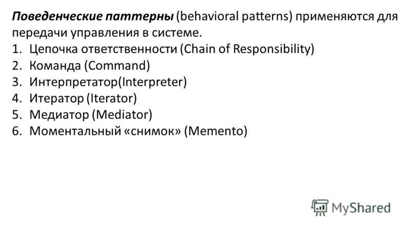 Поведенческие паттерны (behavioral patterns) применяются для передачи управления в системе. 1. Цепочка ответственности (Chain of Responsibility) 2. Команда (Command) 3.Интерпретатор(Interpreter) 4. Итератор (Iterator) 5. Медиатор (Mediator) 6. Момент