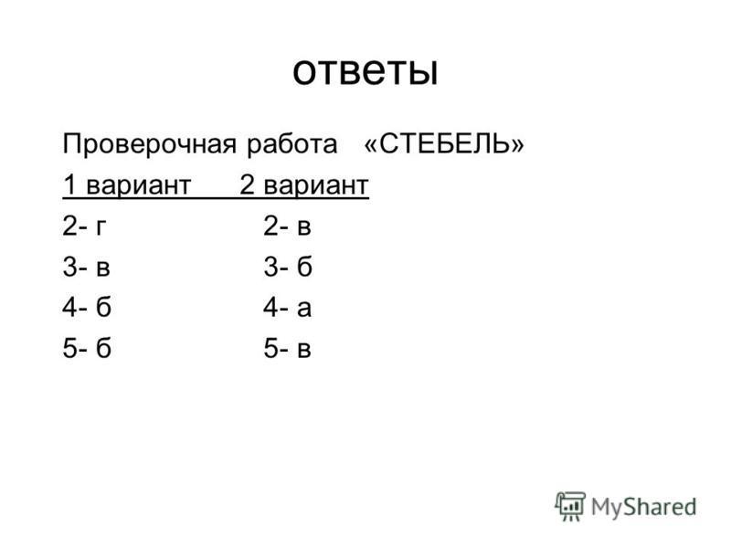 ответы Проверочная работа «СТЕБЕЛЬ» 1 вариант 2 вариант 2- г 2- в 3- в 3- б 4- б 4- а 5- б 5- в
