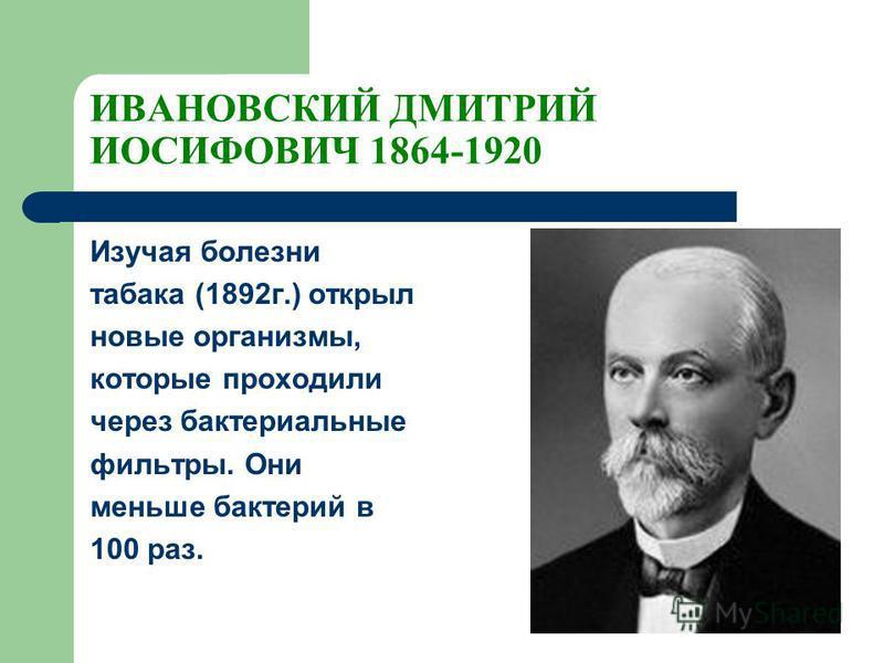ИВАНОВСКИЙ ДМИТРИЙ ИОСИФОВИЧ 1864-1920 Изучая болезни табака (1892 г.) открыл новые организмы, которые проходили через бактериальные фильтры. Они меньше бактерий в 100 раз.