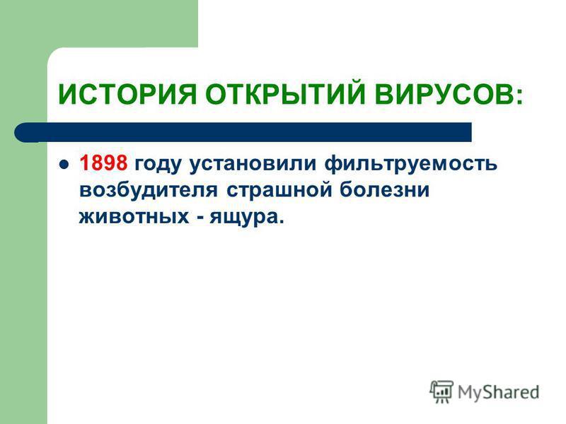 ИСТОРИЯ ОТКРЫТИЙ ВИРУСОВ: 1898 году установили фильтруемость возбудителя страшной болезни животных - ящура.