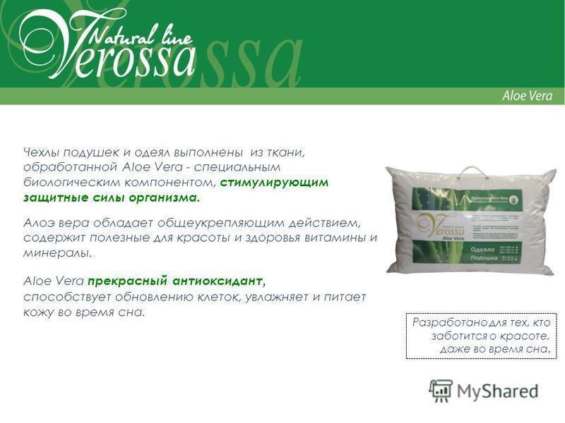 Чехлы подушек и одеял выполнены из ткани, обработанной Aloe Vera - специальным биологическим компонентом, стимулирующим защитные силы организма. Алоэ вера обладает общеукрепляющим действием, содержит полезные для красоты и здоровья витамины и минерал
