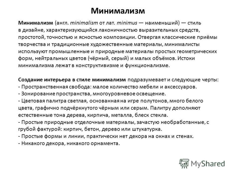 Минимализм Минимализм (англ. minimalism от лат. minimus наименьший) стиль в дизайне, характеризующийся лаконичностью выразительных средств, простотой, точностью и ясностью композиции. Отвергая классические приёмы творчества и традиционные художествен