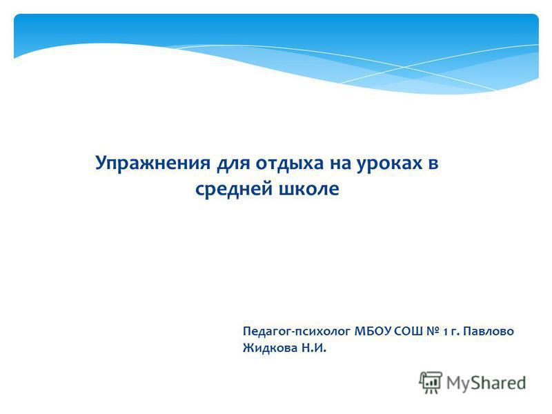 Педагог-психолог МБОУ СОШ 1 г. Павлово Жидкова Н.И. Упражнения для отдыха на уроках в средней школе