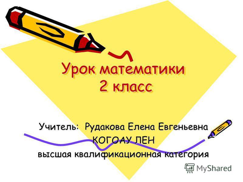 Урок математики 2 класс Учитель: Рудакова Елена Евгеньевна КОГОАУ ЛЕН высшая квалификационная категория