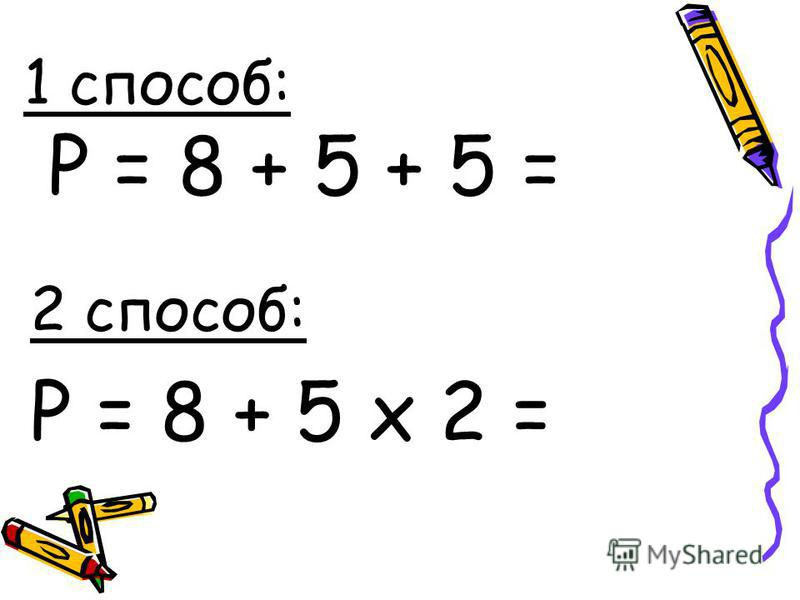1 способ: Р = 8 + 5 + 5 = 2 способ: Р = 8 + 5 х 2 =
