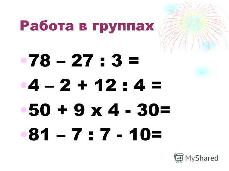 Работа в группах 78 – 27 : 3 = 4 – 2 + 12 : 4 = 50 + 9 х 4 - 30= 81 – 7 : 7 - 10=