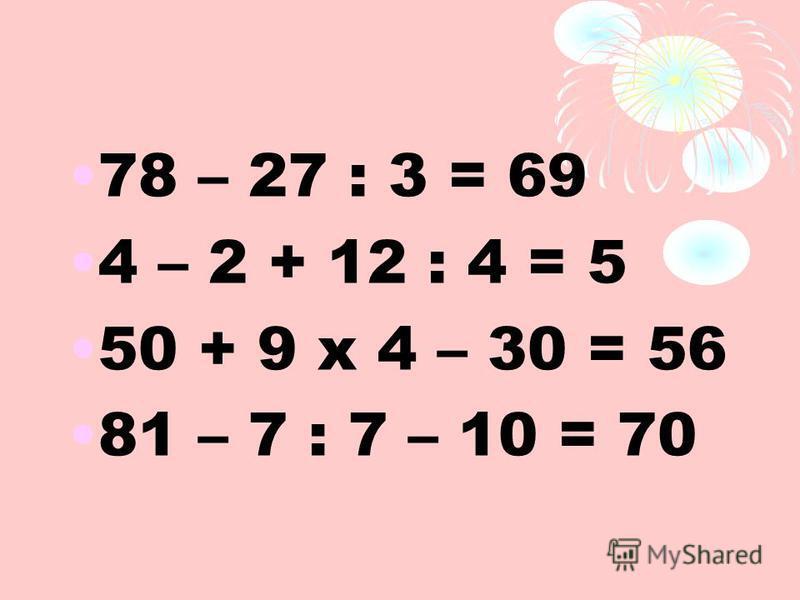 78 – 27 : 3 = 69 4 – 2 + 12 : 4 = 5 50 + 9 х 4 – 30 = 56 81 – 7 : 7 – 10 = 70