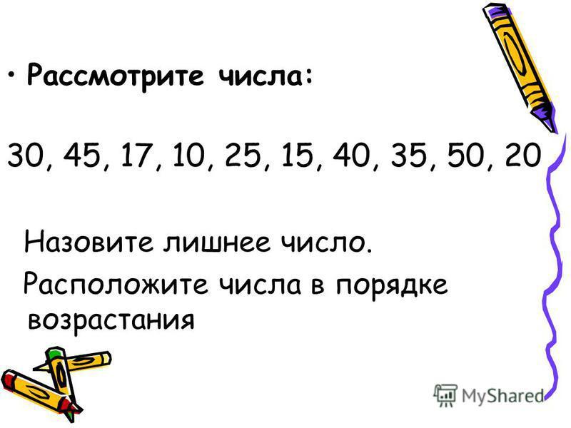 Рассмотрите числа: 30, 45, 17, 10, 25, 15, 40, 35, 50, 20 Назовите лишнее число. Расположите числа в порядке возрастания