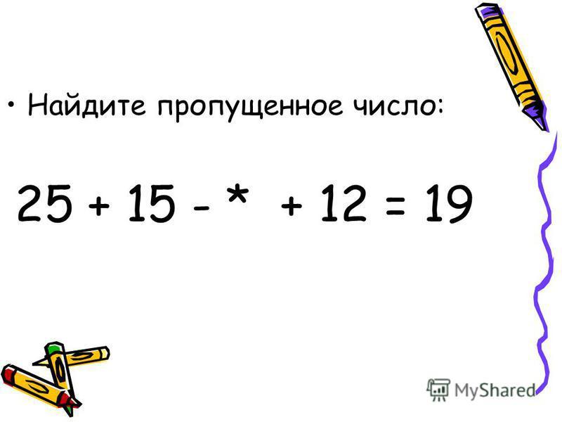 Найдите пропущенное число: 25 + 15 - * + 12 = 19